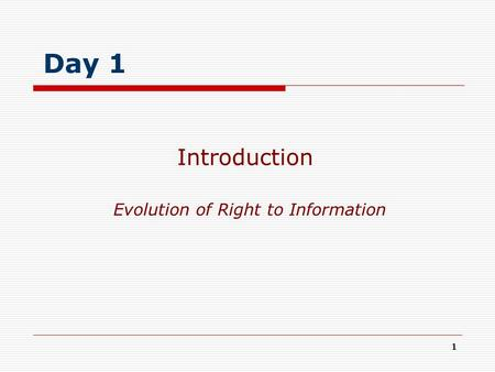 1 Evolution of Right to Information Introduction Day 1.
