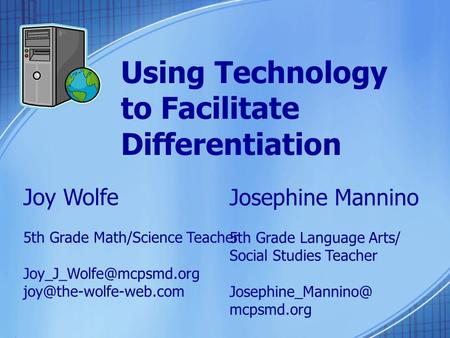 Using Technology to Facilitate Differentiation Joy Wolfe 5th Grade Math/Science Teacher  Josephine Mannino.