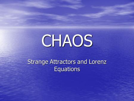 CHAOS Strange Attractors and Lorenz Equations. Definitions Chaos – study of dynamical systems (non-periodic systems in motion) usually over time Chaos.