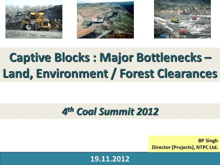 29 MARCH 2010 Captive Blocks : Major Bottlenecks – Land, Environment / Forest Clearances 19.11.2012 4 th Coal Summit 2012 BP Singh Director (Projects),