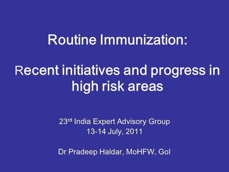 Routine Immunization: R ecent initiatives and progress in high risk areas 23 rd India Expert Advisory Group 13-14 July, 2011 Dr Pradeep Haldar, MoHFW,