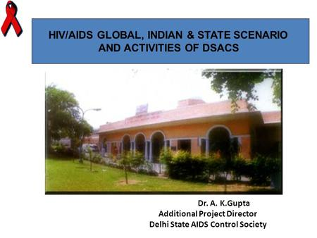 Dr. A. K.Gupta Additional Project Director Delhi State AIDS Control Society HIV/AIDS GLOBAL, INDIAN & STATE SCENARIO AND ACTIVITIES OF DSACS.
