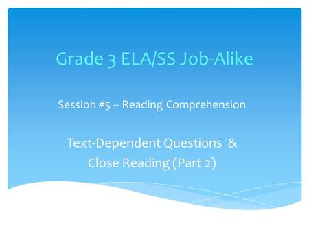 Grade 3 ELA/SS Job-Alike Session #5 – Reading Comprehension Text-Dependent Questions & Close Reading (Part 2)