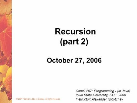 © 2004 Pearson Addison-Wesley. All rights reserved October 27, 2006 Recursion (part 2) ComS 207: Programming I (in Java) Iowa State University, FALL 2006.