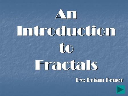 "An Introduction to Fractals By: Brian Feuer What is a Fractal? A word coined by Benoit Mandelbrot in 1975 to describe shapes that are ""self-similar"""