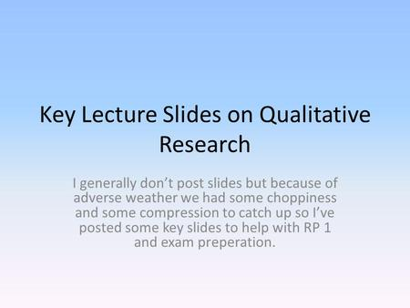 Key Lecture Slides on Qualitative Research I generally don't post slides but because of adverse weather we had some choppiness and some compression to.