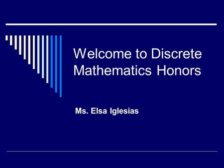 Welcome to Discrete Mathematics Honors Ms. Elsa Iglesias.