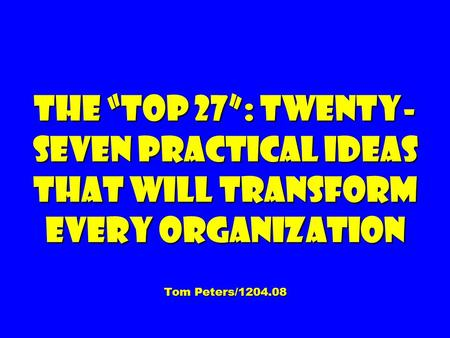 "The ""Top 27"": Twenty- seven Practical Ideas That Will Transform Every Organization Tom Peters/1204.08."