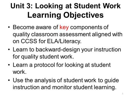 Unit 3: Looking at Student Work Learning Objectives Become aware of key components of quality classroom assessment aligned with on CCSS for ELA/Literacy.