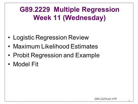 1 G89.2229 Lect 11W Logistic Regression Review Maximum Likelihood Estimates Probit Regression and Example Model Fit G89.2229 Multiple Regression Week 11.