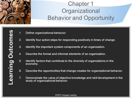 © 2013 Cengage Learning Chapter 1 Organizational Behavior and Opportunity 1.Define organizational behavior. 2.Identify four action steps for responding.
