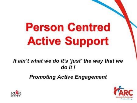 Person Centred Active Support It ain't what we do it's 'just' the way that we do it ! Promoting Active Engagement.