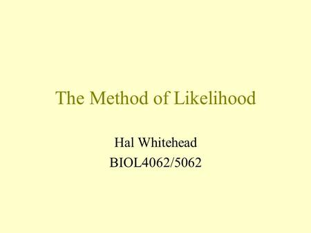 The Method of Likelihood Hal Whitehead BIOL4062/5062.