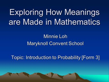 Exploring How Meanings are Made in Mathematics Minnie Loh Maryknoll Convent School Topic: Introduction to Probability [Form 3]