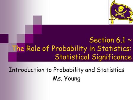 Section 6.1 ~ The Role of Probability in Statistics: Statistical Significance Introduction to Probability and Statistics Ms. Young.