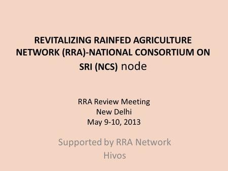 REVITALIZING RAINFED <strong>AGRICULTURE</strong> NETWORK (RRA)-NATIONAL CONSORTIUM ON SRI (NCS) node RRA Review Meeting New Delhi May 9-10, 2013 Supported by RRA Network.