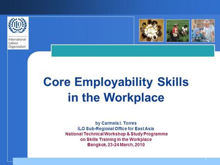 1 Core Employability Skills in the Workplace by Carmela I. Torres ILO Sub-Regional Office for East Asia National Technical Workshop & Study Programme on.