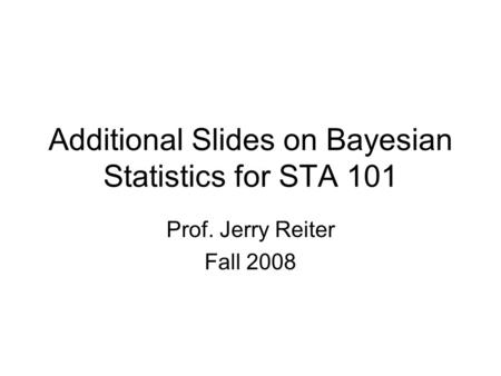 Additional Slides on Bayesian Statistics for STA 101 Prof. Jerry Reiter Fall 2008.
