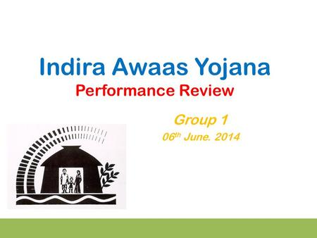 Indira Awaas Yojana Performance Review Group 1 06 th June. 2014.