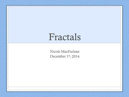 Fractals Nicole MacFarlane December 1 st, 2014. What are Fractals? Fractals are never- ending patterns. Many objects in nature have what is called a 'self-