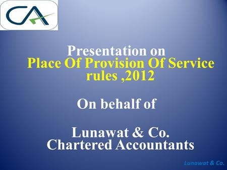Lunawat & Co. Presentation on Place Of Provision Of Service rules,2012 On behalf of Lunawat & Co. Chartered Accountants.