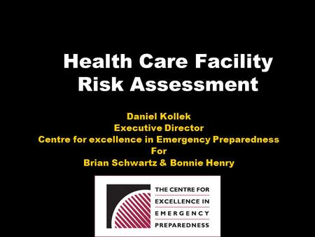 Health Care Facility Risk Assessment Daniel Kollek Executive Director Centre for excellence in Emergency Preparedness For Brian Schwartz & Bonnie Henry.
