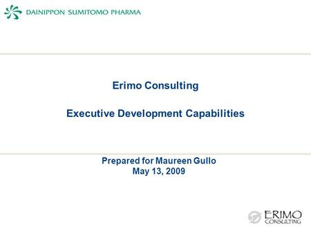 Erimo Consulting Executive Development Capabilities Prepared for Maureen Gullo May 13, 2009.