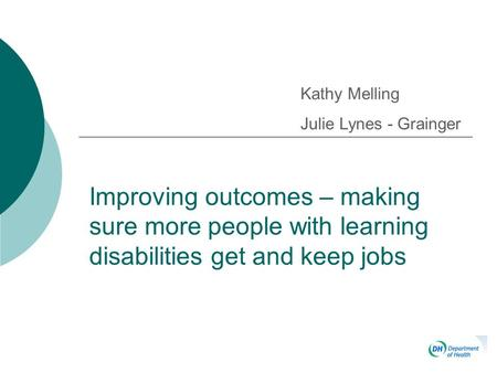 Improving outcomes – making sure more people with learning disabilities get and keep jobs Kathy Melling Julie Lynes - Grainger.