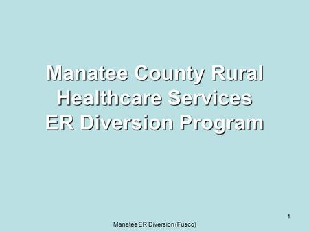 Manatee ER Diversion (Fusco) 1 Manatee County Rural Healthcare Services ER Diversion Program.