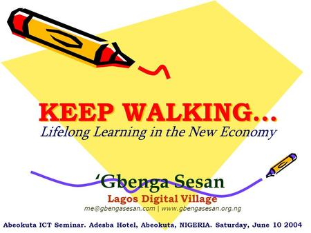 KEEP WALKING… Lifelong Learning in the New Economy 'Gbenga Sesan Lagos Digital Village |  Abeokuta ICT Seminar.