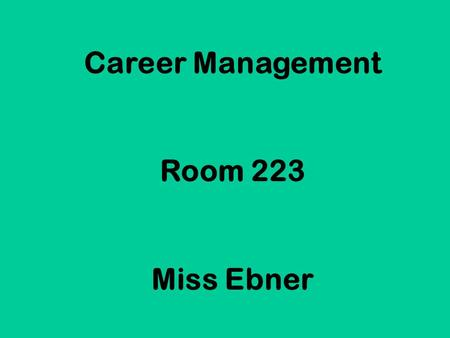 Career Management Room 223 Miss Ebner. Welcome to a class that you will actually use the rest of your life!! (…unless you are independently wealthy &