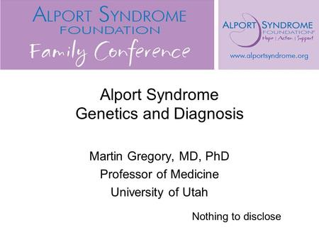 Alport Syndrome Genetics and Diagnosis Martin Gregory, MD, PhD Professor of Medicine University of Utah Nothing to disclose.