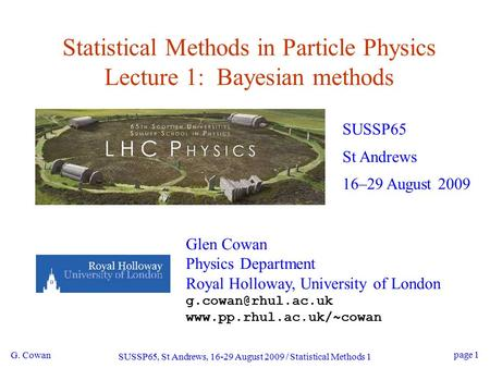 G. Cowan SUSSP65, St Andrews, 16-29 August 2009 / Statistical Methods 1 page 1 Statistical Methods in Particle Physics Lecture 1: Bayesian methods SUSSP65.