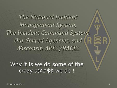 22 October 20111 The National Incident Management System, The Incident Command System, Our Served Agencies, and Wisconsin ARES/RACES Why it is we do some.
