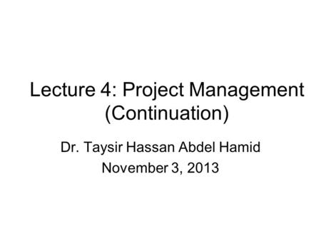 Lecture 4: Project Management (Continuation) Dr. Taysir Hassan Abdel Hamid November 3, 2013.