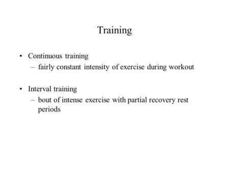 Training Continuous training –fairly constant intensity of exercise during workout Interval training –bout of intense exercise with partial recovery rest.