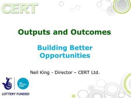 Outputs and Outcomes Building Better Opportunities Neil King - Director – CERT Ltd.