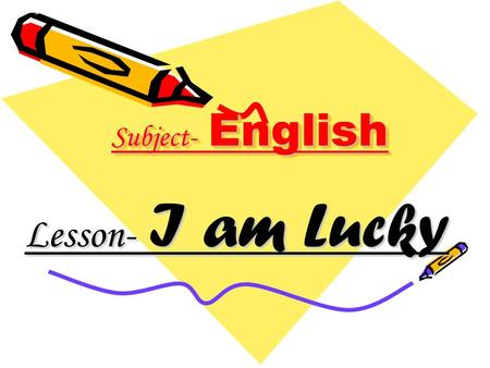 Subject- English Lesson- I am Lucky.