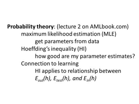 Probability theory: (lecture 2 on AMLbook.com) maximum likelihood estimation (MLE) get parameters from data Hoeffding's inequality (HI) how good are my.