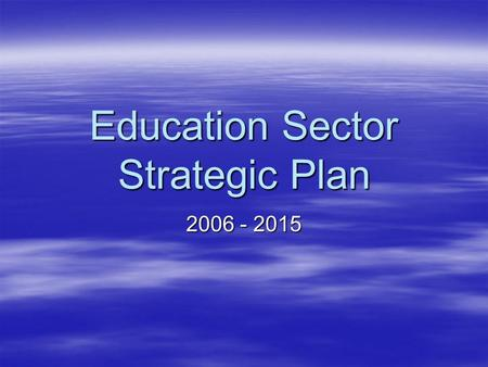 Education Sector Strategic Plan 2006 - 2015. DOSE VISION STATEMENT: By 2015 universal access to relevant and high quality education has been achieved.