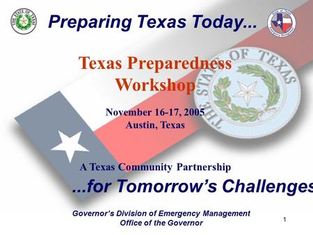 1 Preparing Texas Today... Texas Preparedness Workshop November 16-17, 2005 Austin, Texas A Texas Community Partnership...for Tomorrow's Challenges Governor's.