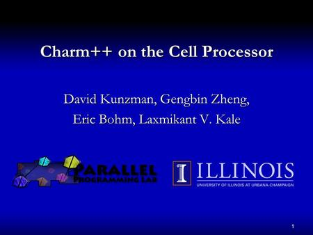 1 Charm++ on the Cell Processor David Kunzman, Gengbin Zheng, Eric Bohm, Laxmikant V. Kale.