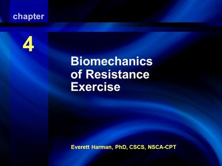 Biomechanics of Resistance Exercise Everett Harman, PhD, CSCS, NSCA-CPT chapter 4 Biomechanics of Resistance Exercise.