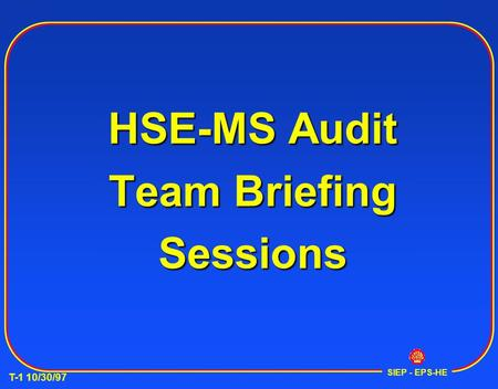 T-1 10/30/97 SIEP - EPS-HE HSE-<strong>MS</strong> Audit Team Briefing Sessions.