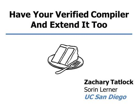 Have Your Verified Compiler And Extend It Too Zachary Tatlock Sorin Lerner UC San Diego.
