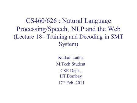 CS460/626 : Natural Language Processing/Speech, NLP and the Web (Lecture 18– Training and Decoding in SMT System) Kushal Ladha M.Tech Student CSE Dept.,