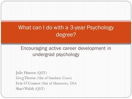 Julie Hansen (QUT) Greg Thorne (Uni of Sunshine Coast) Erin O'Connor (Uni of Minnesota, USA Shari Walsh (QUT) What can I do with a 3-year Psychology degree?