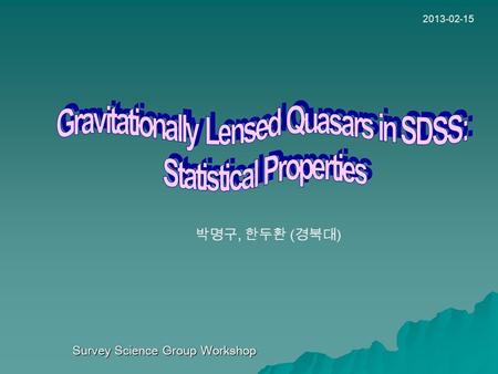 Survey Science Group Workshop 2013-02-15 박명구, 한두환 ( 경북대 )
