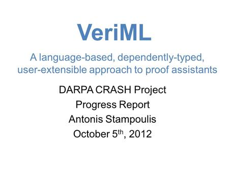 VeriML DARPA CRASH Project Progress Report Antonis Stampoulis October 5 th, 2012 A language-based, dependently-typed, user-extensible approach to proof.