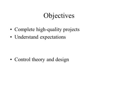 Objectives Complete high-quality projects Understand expectations Control theory and design.